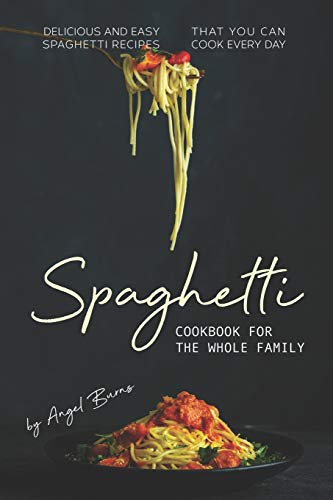 Spaghetti Cookbook for The Whole Family: Delicious and Easy Spaghetti Recipes That You Can Cook Every Day