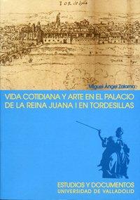 VIDA COTIDIANA Y ARTE EN EL PALACIO DE LA REINA JUANA I EN TORDESILLAS. 2ª EDICION, 2ª REIMP. (4)