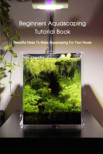 Beginners Aquascaping Tutorial Book: Beautiful Ideas To Make Aquascaping For Your House: Aquascaping Guideline (English Edition)