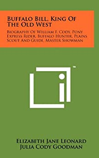 Buffalo Bill, King of the Old West: Biography of William F. Cody, Pony Express Rider, Buffalo Hunter, Plains Scout and Gui...