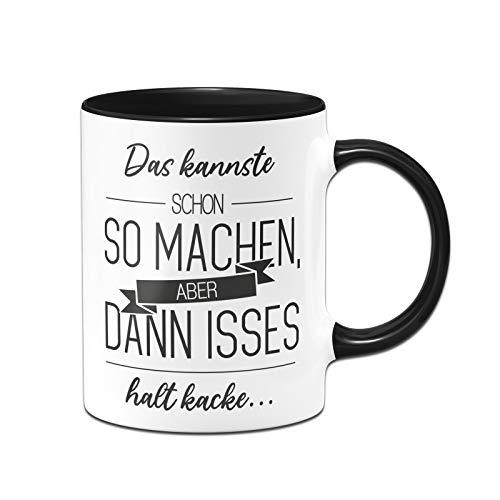 Tassenbrennerei Tasse mit Spruch Das Kannste Schon so Machen, Aber dann isses Halt Kacke - Kaffeetasse lustig - Spülmaschinenfest (Schwarz)