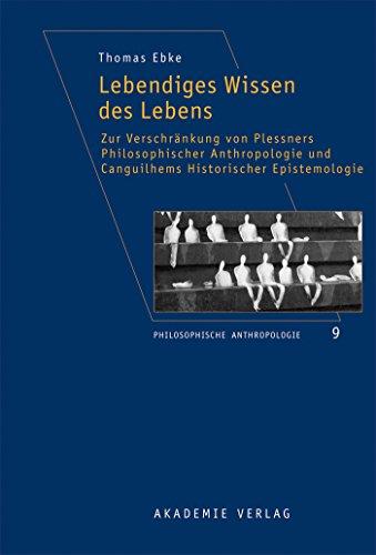 Lebendiges Wissen des Lebens: Zur Verschränkung von Plessners Philosophischer Anthropologie und Canguilhems Historischer Epistemologie (Philosophische Anthropologie 9) (German Edition)
