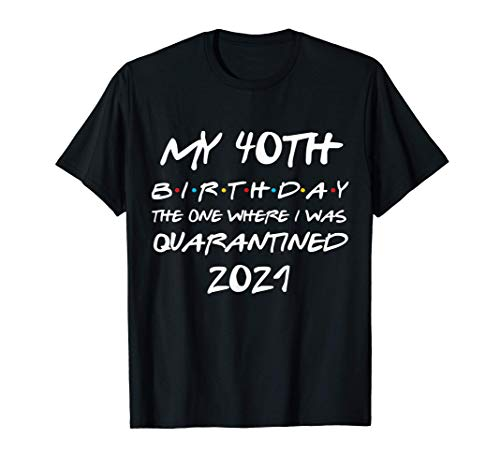 My 40th Birthday The One Where I Was Quarantined 2021 Gift T-Shirt