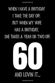 When I Have A Birthday I Take A Day Off. But When My Wife Has A Birthday.She Takes A Year Or Two Off.  60 And Lovin It..: ...