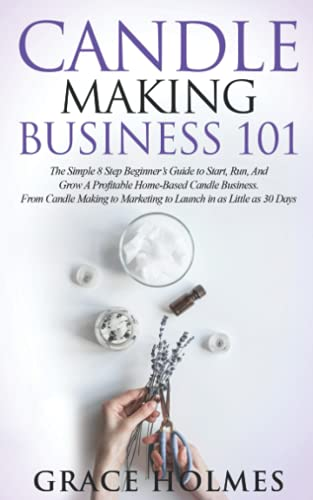 Candle Making Business 101: La sencilla guía para principiantes de 8 pasos para empezar, ejecutar y hacer crecer un negocio rentable de velas en el ... hasta el lanzamiento en tan...