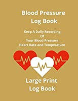 Blood Pressure Log Book: Keep A Daily Recording Of Your Blood Pressure, Heart Rate and Temperature