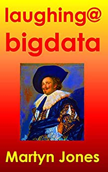 Laughing @ Big Data: Talking about data, big data, analysis, analytics, process, requirements, strategy, methods, technology, leadership and behaviour in the IT business by [Martyn Richard Jones]