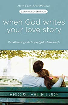 When God Writes Your Love Story (Expanded Edition): The Ultimate Guide to Guy/Girl Relationships by [Eric Ludy, Leslie Ludy]
