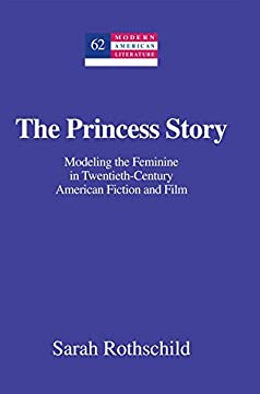 The Princess Story: Modeling the Feminine in Twentieth-Century American Fiction and Film