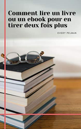 Comment lire un livre ou un ebook pour en tirer deux fois plus (French Edition)
