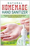 Natural Homemade Hand Sanitizer: Quick and Easy Recipes to Make DIY Hand Sanitizer and Disinfectant Wipes. Anti-bacterial and Anti-viral Ingredients for a Germ-free Life (DIY and Crafts)