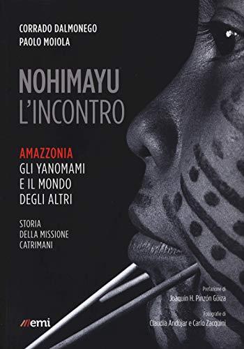 Nohimayu l'incontro. Amazzonia: gli yanomami e il mondo degli altri. Storia della missione Catrimani
