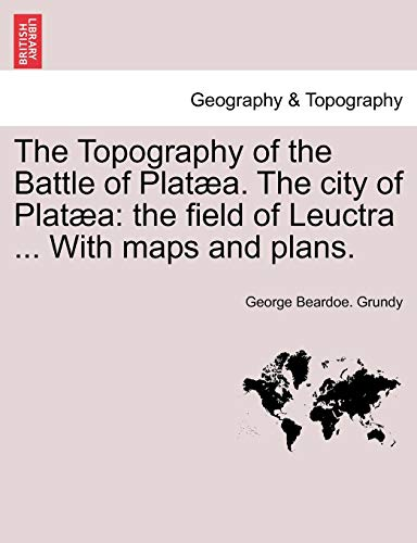 The Topography of the Battle of Platæa. The city of Platæa: the field of Leuctra ... With maps and plans.
