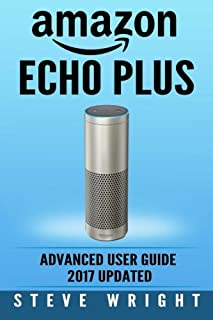 Amazon Echo Plus: Amazon Echo Plus: Advanced User Guide 2017 Updated: Step-by-step Instructions to Enrich Your Smart Life: Volume 6