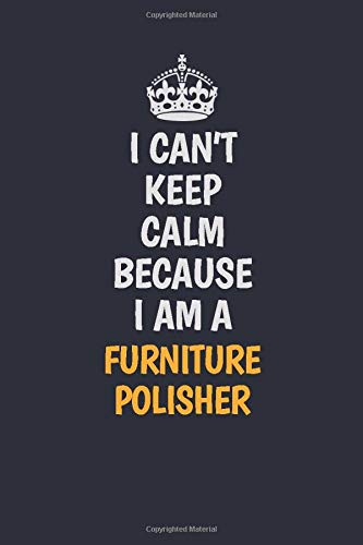 I Can't Keep Calm Because I Am A Furniture Polisher: Inspirational life quote blank lined Notebook 6x9 matte finish