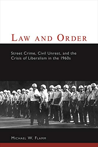 Law and Order: Street Crime, Civil Unrest, and the Crisis of Liberalism in the 1960s (Columbia Studies in Contemporary A
