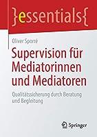 Supervision fuer Mediatorinnen und Mediatoren: Qualitaetssicherung durch Beratung und Begleitung (essentials)