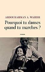 Pourquoi tu danses quand tu marches ? d'Abdourahman A. Waberi
