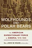Wolfhounds and Polar Bears: The American Expeditionary Force in Siberia, 1918-1920