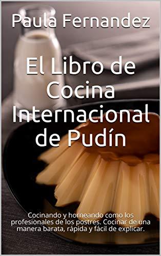 El Libro de Cocina Internacional de Pudín: Cocinando y horneando como los profesionales de los postres. Cocinar de una manera barata, rápida y fácil de explicar.