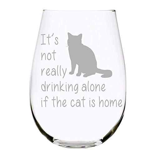 C M It's not really drinking alone if the cat is home stemless wine glass, 17oz. Lead Free Crystal (cat) - Laser Etched (C1)