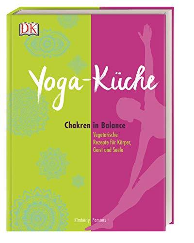 Yoga Küche: Chakren in Balance - Vegetarische Rezepte für Körper, Geist und Seele
