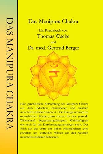 Das Manipura Chakra: Ein Praxisbuch von Thomas Wache und Dr. med. Gertrud Berger (Die Chakren aus der indischen, chinesischen und westlich Naturheilkundlichen Sicht., Band 3)
