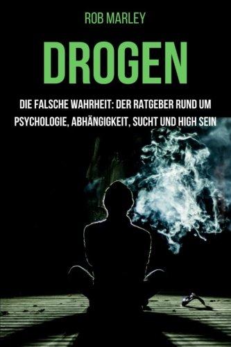 Drogen - Die falsche Wahrheit: Der Ratgeber rund um Psychologie, Abhängigkeit, Sucht und high sein (Alkohol, Cannabis zuhause anbauen, Magic Mushrooms, Drogensucht, Drogenhilfe, Wahrnehmung)