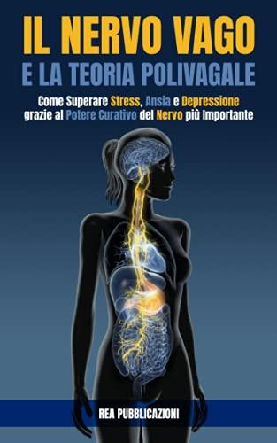 Il Nervo Vago e la Teoria Polivagale: Come Superare Stress, Ansia e Depressione grazie al Potere Curativo del Nervo più Importante
