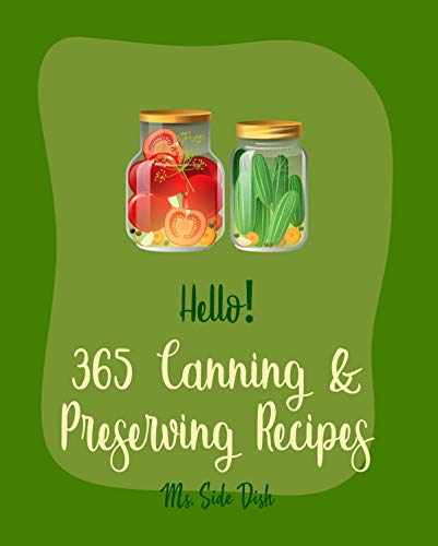 Hello! 365 Canning & Preserving Recipes: Best Canning & Preserving Cookbook Ever For Beginners [Pickling Recipes, Jam And Jelly Cookbook, Jam And Preserves Cookbook, Apple Butter Recipe] [Book 1]