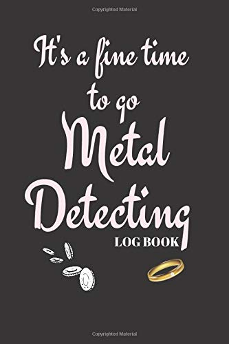 It's a fine time to go Metal Detecting Log Boook: Collector -- Notebook To Keep Track Of Your Collection - Treasure Journal | Coins | Scrap | Jewellery| ITEMS--Scrap -- GIFT BOOK