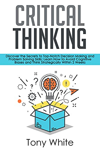 Critical Thinking: Discover the Secrets to Top-Notch Decision Making and Problem Solving Skills; Learn How to Avoid Cognitive Biases and Think Strategically ... (Life Changing Guide) (English Edition)