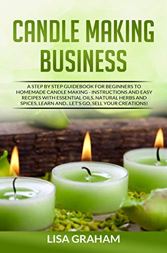 CANDLE MAKING BUSINNES: A Step By Step Guidebook For Beginners To Homemade Candle Making-Instructions And Easy Recipes. Learn And..Let's Go, Sell Your Creations!