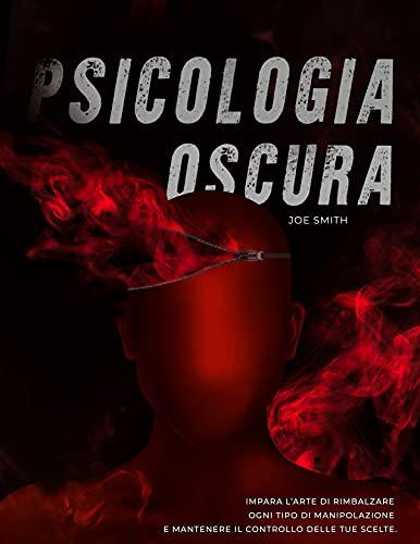 Psicologia Oscura: Impara l'Arte di Rimbalzare Ogni Tipo di Manipolazione e Mantenere Il Controllo delle tue Scelte.