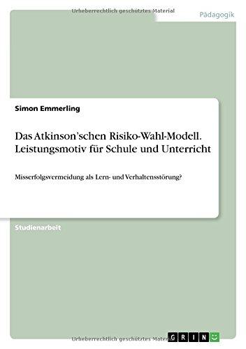 Das Atkinson'schen Risiko-Wahl-Modell. Leistungsmotiv für Schule und Unterricht: Misserfolgsvermeidung als Lern- und Verhaltensstörung?