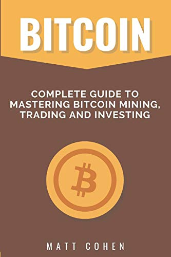 Bitcoin: Complete Guide to Mastering Bitcoin Mining, Trading, and Investing