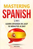 Mastering Spanish 2 In 1: Learn Spanish In Just 10 Minutes A Day (English Edition)