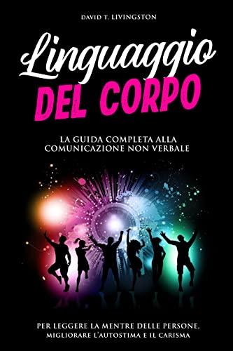 LINGUAGGIO DEL CORPO: La guida completa alla comunicazione non verbale per leggere la mente delle persone, migliorare l'autostima e il carisma.