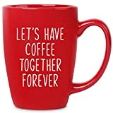 Let's Have Coffee Together Forever - 14 oz Red Bistro Coffee Mug - Best Ideas for Wife Husband Fiance' Him Her Couple - Birthday Christmas Valentines Anniversary Engagement Proposal Wedding Shower