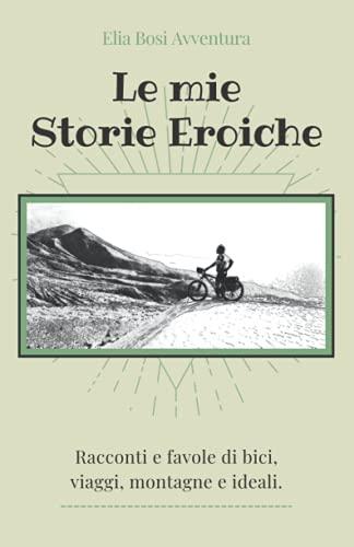 LE MIE STORIE EROICHE: Racconti e favole di bici, viaggi, montagne e ideali