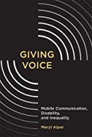 Giving Voice: Mobile Communication, Disability, and Inequality (The John D. and Catherine T. MacArthur Foundation Series on Digital Media and Learning)