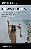 Film's Ghosts: The Transmutation of 1960s Japan and Tatsumi Hijikata's Butoh