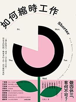 如何縮時工作: 一週上班四天,或者一天上班六小時,用更少的時間,做更多的工作,而且做得更好 Shorter: Work Better, Smarter, and Less—Here's How (Traditional Chinese Edition) por [方洙正, 鍾玉玨]