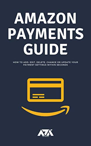 Amazon Payments Guide: All you need to know about payment settings on Amazon and How to Add, Edit, Delete, Change or Update within seconds (With Screenshots) (English Edition)