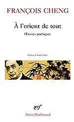 À l'orient de tout - Œuvres poétiques de François Cheng