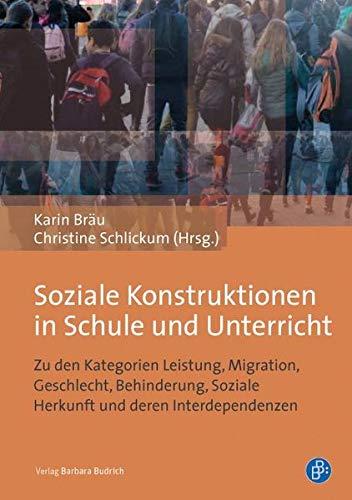 Soziale Konstruktionen in Schule und Unterricht: Zu den Kategorien Leistung, Migration, Geschlecht, Behinderung, Soziale Herkunft und deren Interdependenzen