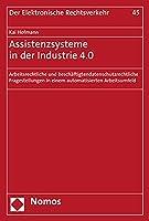 Assistenzsysteme in der Industrie 4.0: Arbeitsrechtliche und beschaeftigtendatenschutzrechtliche Fragestellungen in einem automatisierten Arbeitsumfeld