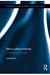 Ethics without Morals: In Defence of Amorality (Routledge Studies in Ethics and Moral Theory Book 19) Kindle Edition