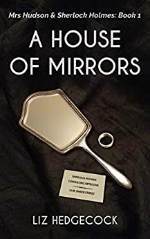 A House of Mirrors (Mrs Hudson & Sherlock Holmes Book 1) by [Liz Hedgecock]