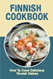 Finnish Cookbook: How To Cook Delicious Finnish Dishes: Ultimate Finnish Cooking Experience